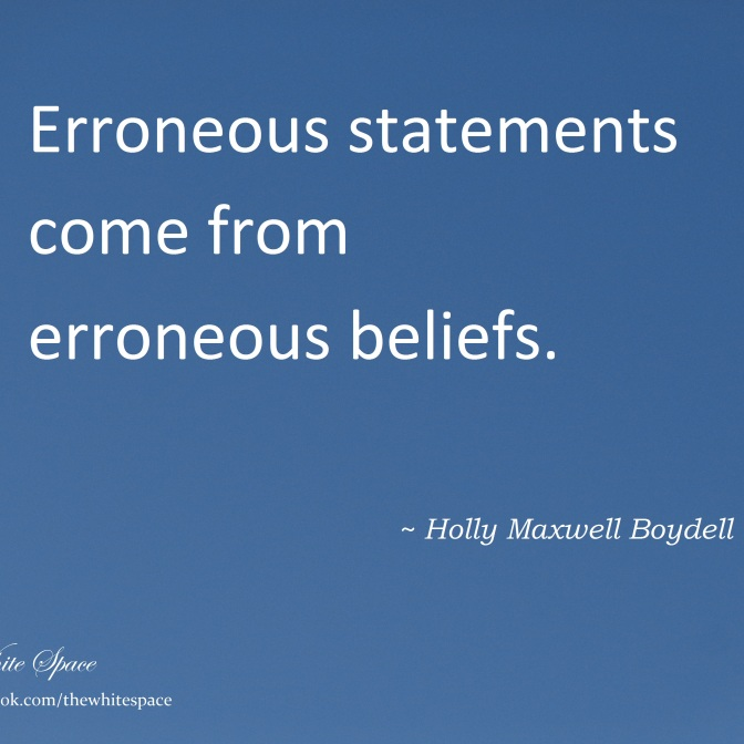 DSC02706 - Erroneous Statements come from Erroneous Beliefs - Quote by Holly M Maxwell Boydell - TWS signed