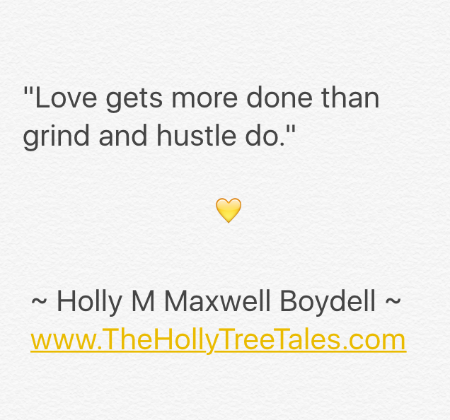 IMG_3955 - Love gets more done than grind and hustle do - Quote by Holly M Maxwell Boydell. www.TheHollyTreeTales.com