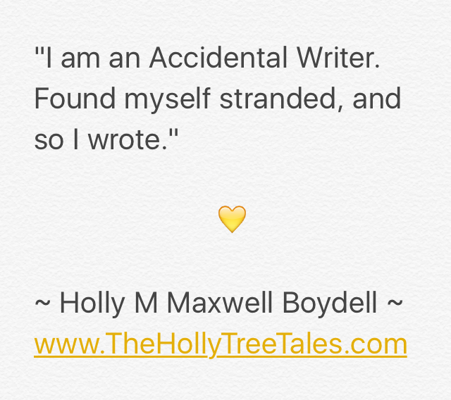 IMG_9446 - I am an Accidental Writer - quote by (c) Holly M Maxwell Boydell - The Holly Tree Tales - www.TheHollyTreeTales.com
